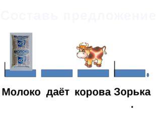 Составь предложение Молоко даёт корова Зорька.