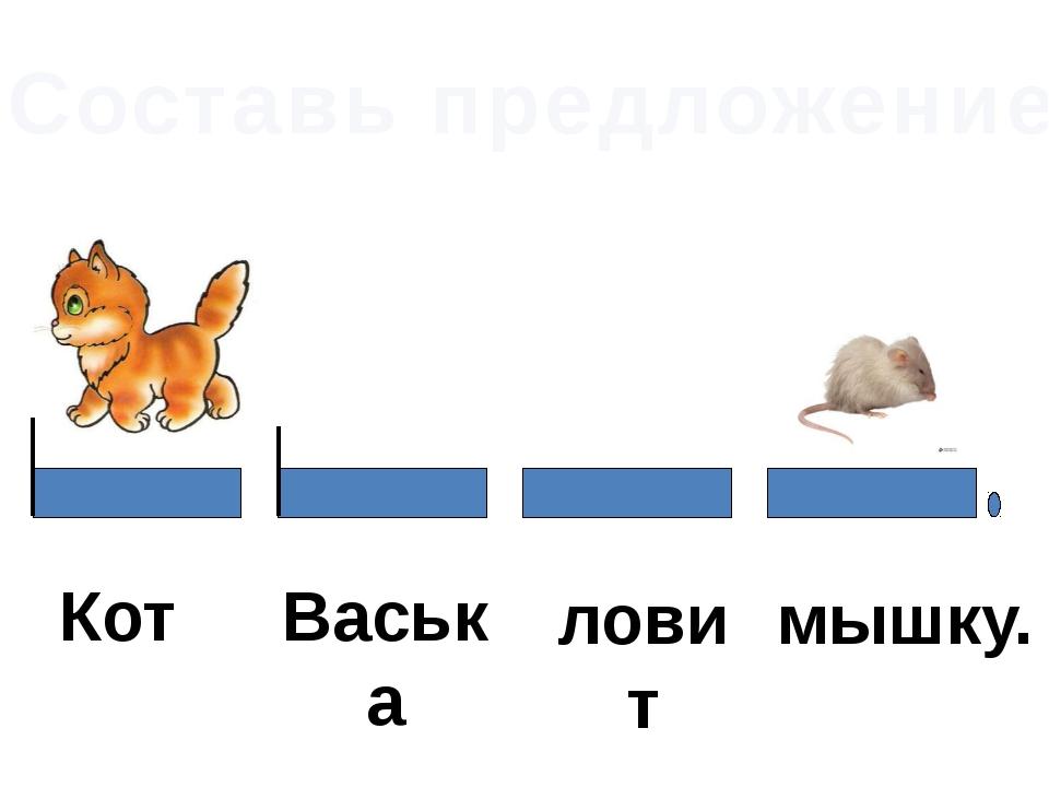 Составь предложение Васька ловит мышку. Кот