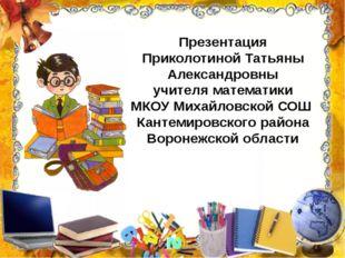 Презентация Приколотиной Татьяны Александровны учителя математики МКОУ Михайл