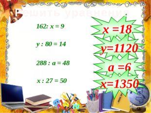 162: х = 9 у : 80 = 14 288 : а = 48 х : 27 = 50 х =18 у=1120 а =6 х=1350 Реш