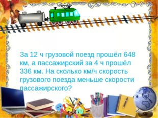 За 12 ч грузовой поезд прошёл 648 км, а пассажирский за 4 ч прошёл 336 км. На