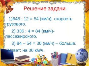 Решение задачи 1)648 : 12 = 54 (км/ч)- скорость грузового. 2) 336 : 4 = 84 (к