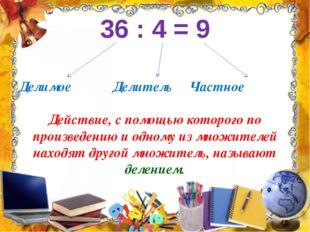 36 : 4 = 9 Делимое Делитель Частное Действие, с помощью которого по произведе