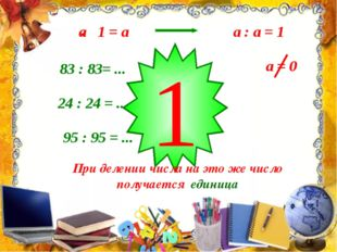 a : a = 1 83 : 83= ... 24 : 24 = ... 95 : 95 = ... 1 При делении числа на эт