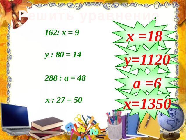 162: х = 9 у : 80 = 14 288 : а = 48 х : 27 = 50 х =18 у=1120 а =6 х=1350 Реш...