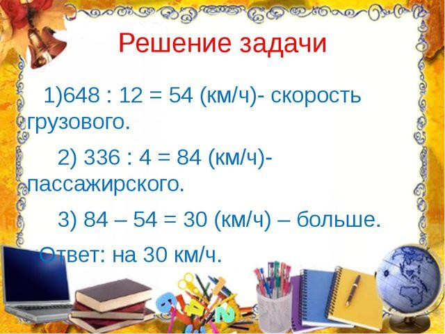 Решение задачи 1)648 : 12 = 54 (км/ч)- скорость грузового. 2) 336 : 4 = 84 (к...