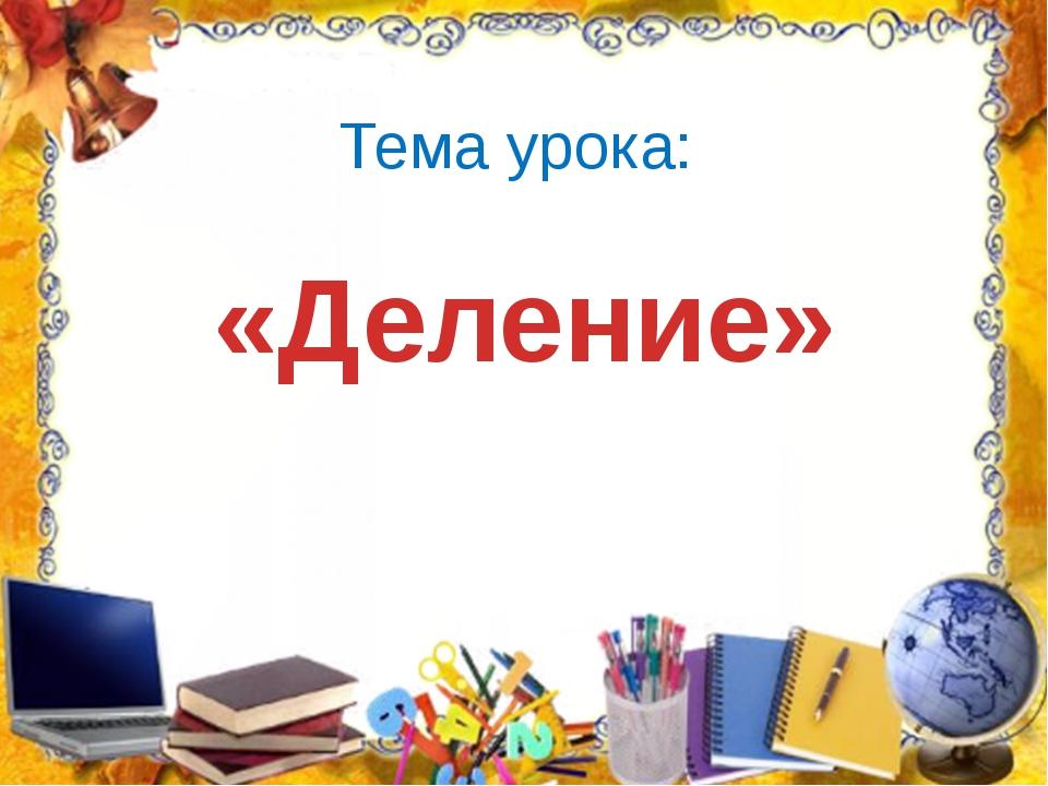 Тема урока: «Деление»