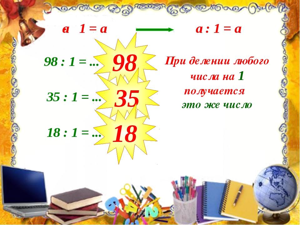 a : 1 = а 98 : 1 = ... 98 35 : 1 = ... 35 18 : 1 = ... 18 При делении любого...
