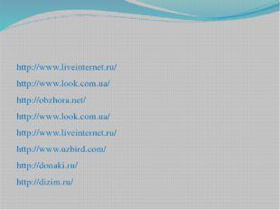 http://www.liveinternet.ru/ http://www.look.com.ua/ http://obzhora.net/ http