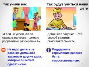 Так учили нас Так будут учиться наши дети Не надо делать за ребенка домашнее