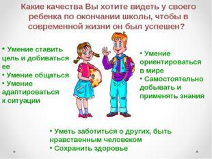 Какие качества Вы хотите видеть у своего ребенка по окончании школы, чтобы в
