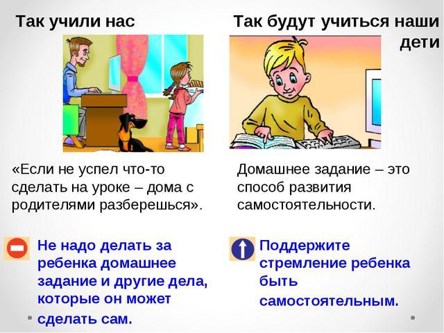 Так учили нас Так будут учиться наши дети Не надо делать за ребенка домашнее...
