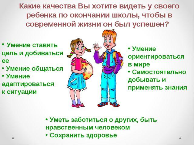 Какие качества Вы хотите видеть у своего ребенка по окончании школы, чтобы в...