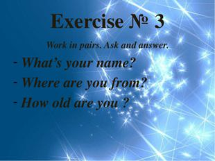 Exercise № 3 Work in pairs. Ask and answer. What's your name? Where are you f