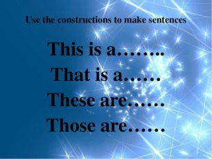Use the constructions to make sentences This is a…….. That is a…… These are……