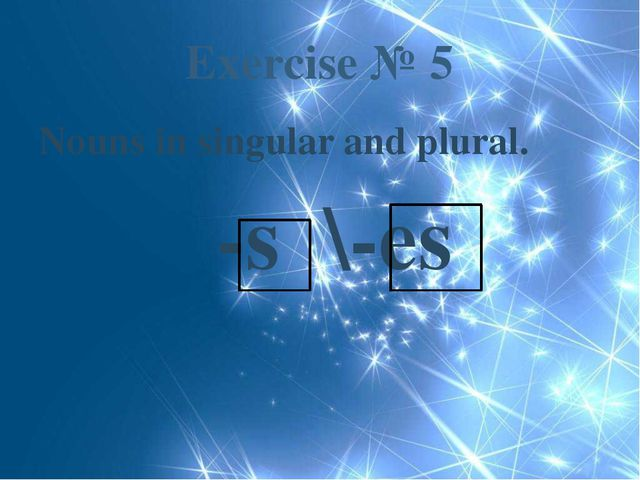 Exercise № 5 Nouns in singular and plural. -s \-es
