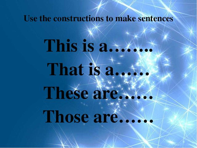 Use the constructions to make sentences This is a…….. That is a…… These are……...