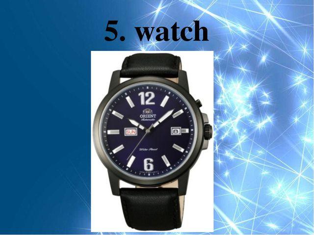 5. watch