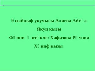 9 сыйныф укучысы Алиева Айгөл Якуп кызы Фәнни җитәкче: Хафизова Рәмзия Хәниф