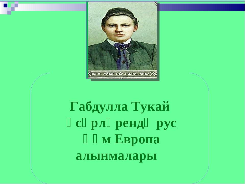 Габдулла Тукай әсәрләрендә рус һәм Европа алынмалары