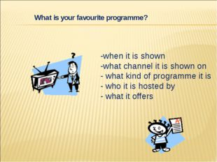 -when it is shown -what channel it is shown on - what kind of programme it is