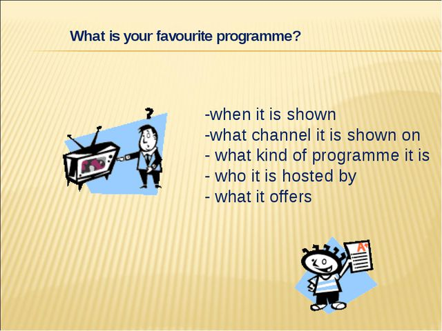-when it is shown -what channel it is shown on - what kind of programme it is...
