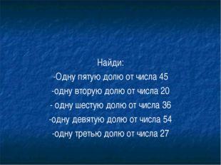 Найди: -Одну пятую долю от числа 45 -одну вторую долю от числа 20 - одну шест
