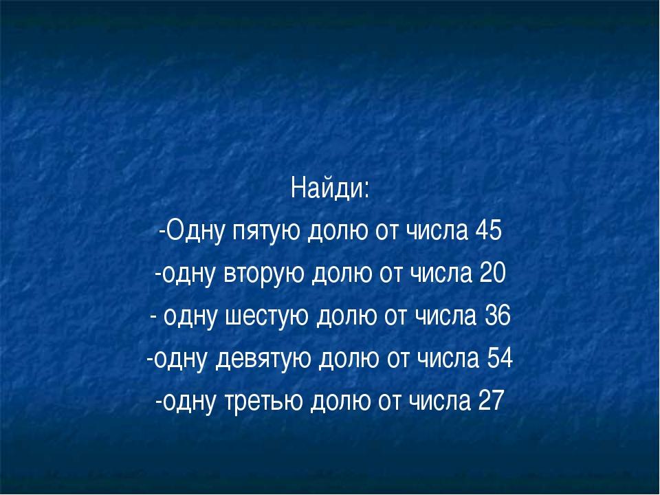 Найди: -Одну пятую долю от числа 45 -одну вторую долю от числа 20 - одну шест...