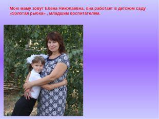 Мою маму зовут Елена Николаевна, она работает в детском саду «Золотая рыбка»