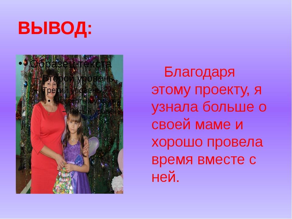 ВЫВОД: Благодаря этому проекту, я узнала больше о своей маме и хорошо провела...