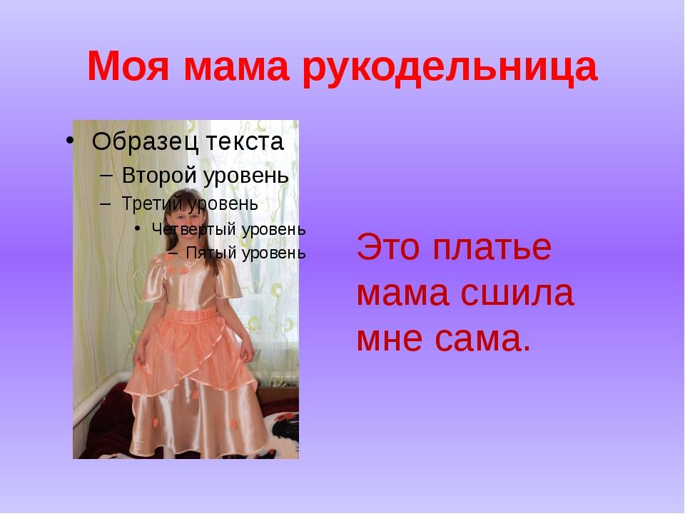 Моя мама рукодельница Это платье мама сшила мне сама.