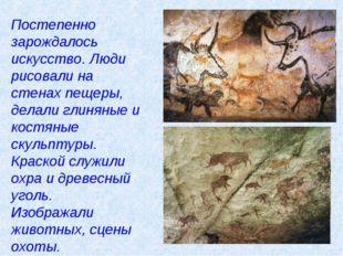 Постепенно зарождалось искусство. Люди рисовали на стенах пещеры, делали глин