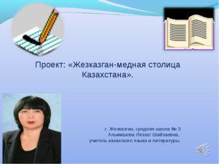 Проект: «Жезказган-медная столица Казахстана». г. Жезказган, средняя школа №