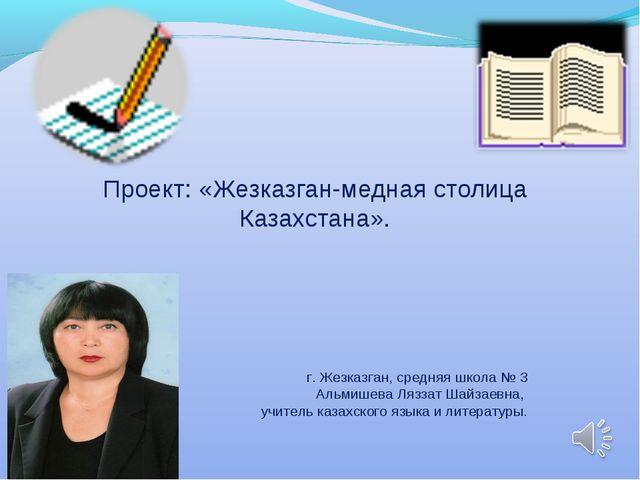 Проект: «Жезказган-медная столица Казахстана». г. Жезказган, средняя школа №...