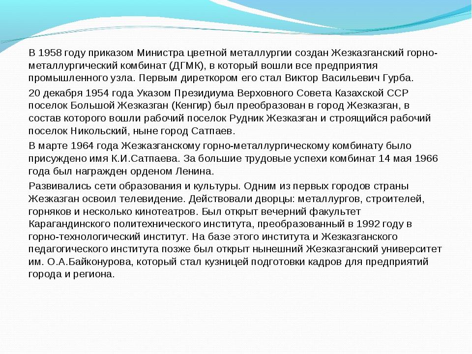 В 1958 году приказом Министра цветной металлургии создан Жезказганский горно-...
