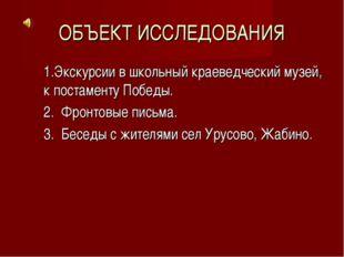 ОБЪЕКТ ИССЛЕДОВАНИЯ 1.Экскурсии в школьный краеведческий музей, к постаменту