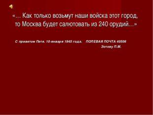 «… Как только возьмут наши войска этот город, то Москва будет салютовать из