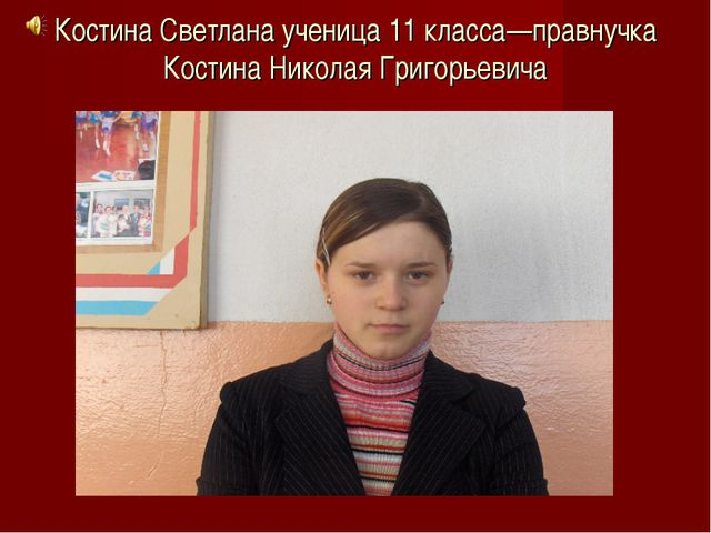 Костина Светлана ученица 11 класса—правнучка Костина Николая Григорьевича