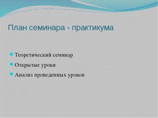 План семинара - практикума Теоретический семинар Открытые уроки Анализ провед