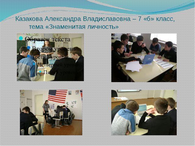 Казакова Александра Владиславовна – 7 «б» класс, тема «Знаменитая личность»
