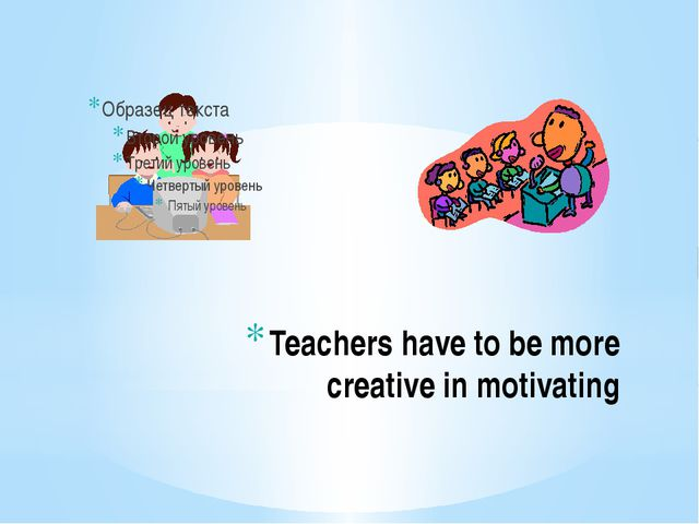 Teachers have to be more creative in motivating