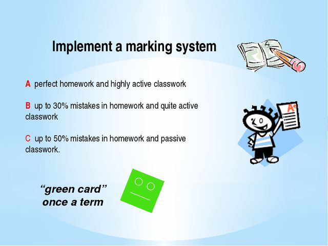 Implement a marking system A perfect homework and highly active classwork B u...