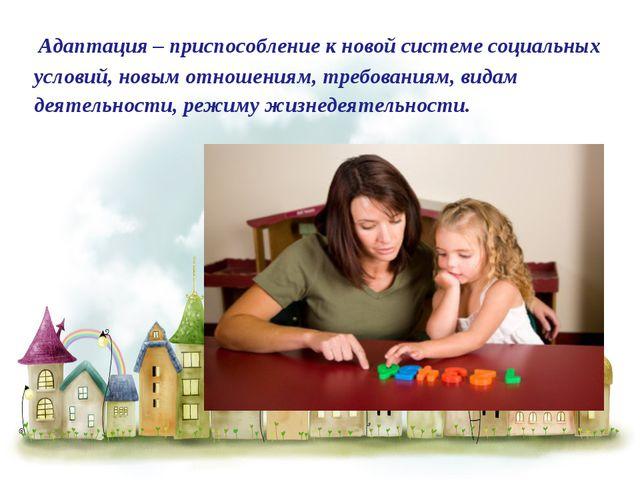 Адаптация – приспособление к новой системе социальных условий, новым отношен...