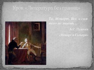 Ты, Моцарт, Бог, и сам того не знаешь… А.С. Пушкин «Моцарт и Сальери» Урок «Л