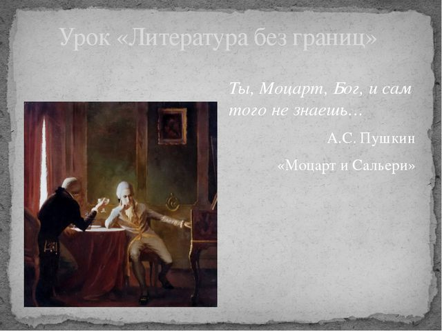 Ты, Моцарт, Бог, и сам того не знаешь… А.С. Пушкин «Моцарт и Сальери» Урок «Л...