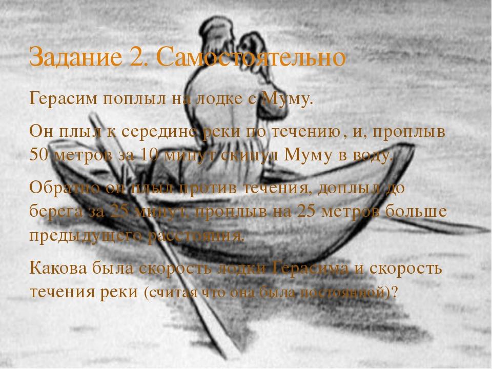 Герасим поплыл на лодке с Муму. Он плыл к середине реки по течению, и, проплы...