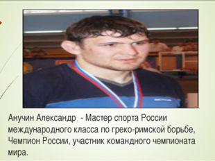 Анучин Александр - Мастер спорта России международного класса по греко-римск
