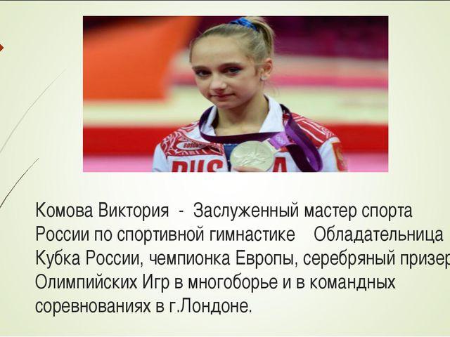 Комова Виктория - Заслуженный мастер спорта России по спортивной гимнастике...