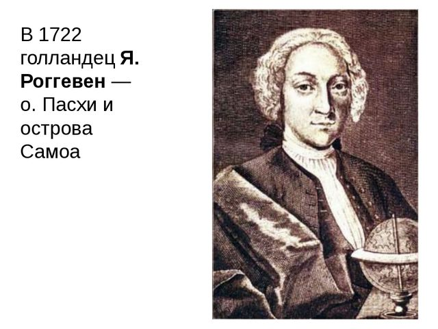 В 1722 голландец Я. Роггевен — о. Пасхи и острова Самоа
