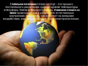 Глобальное потепление (Global warming) - это процесс постепенного увеличения
